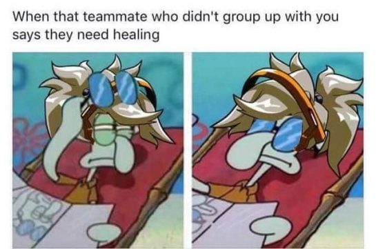 When the teammate who didn't group up with you says they need healing